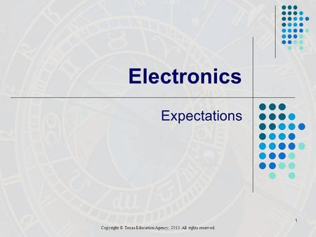 1 Electronics Expectations Copyright © Texas Education Agency, 2013. All rights reserved.