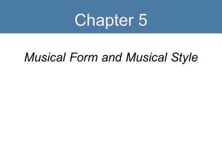 Chapter 5 Musical Form and Musical Style. Key Terms Form Genre Style Repetition Contrast Variation.