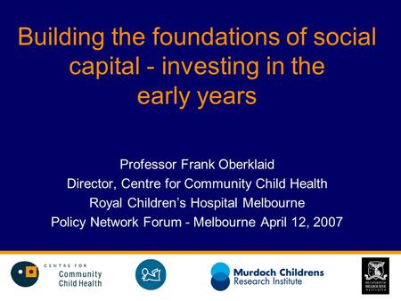 Building the foundations of social capital - investing in the early years Professor Frank Oberklaid Director, Centre for Community Child Health Royal Children's.