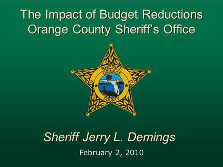 The Impact of Budget Reductions Orange County Sheriff's Office February 2, 2010 Sheriff Jerry L. Demings.