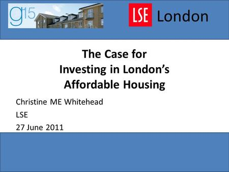 The Case for Investing in London's Affordable Housing Christine ME Whitehead LSE 27 June 2011 London.
