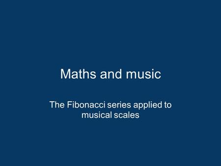 Maths and music The Fibonacci series applied to musical scales.
