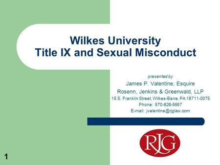 1 Wilkes University Title IX and Sexual Misconduct presented by James P. Valentine, Esquire Rosenn, Jenkins & Greenwald, LLP 15 S. Franklin Street, Wilkes-Barre,