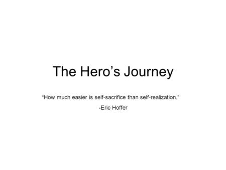 "The Hero's Journey ""How much easier is self-sacrifice than self-realization."" -Eric Hoffer."