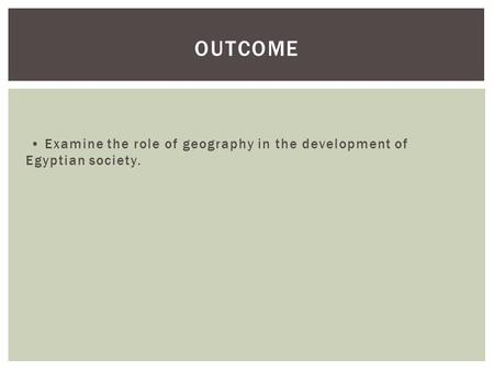 Outcome • Examine the role of geography in the development of Egyptian society.