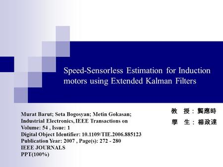 Speed-Sensorless Estimation for Induction motors using Extended Kalman Filters 教 授: 龔應時 學 生: 楊政達 Murat Barut; Seta Bogosyan; Metin Gokasan; Industrial.