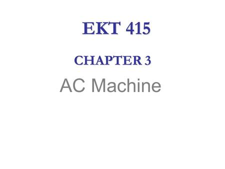 AC Machine CHAPTER 3 EKT 415. AC Machine  Alternating current (ac) is the primary source of electrical energy.  It is less expensive to produce and.