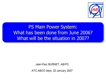 Jean-Paul BURNET, AB/PO ATC-ABOC days, 22 January 2007 PS Main Power System: What has been done from June 2006? What will be the situation in 2007? PS.