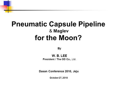 Pneumatic Capsule Pipeline & Maglev for the Moon? By W. B. LEE President / The OD Co., Ltd. Dasan Conference 2010, Jeju October 27, 2010.