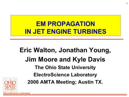 ElectroScience Laboratory 1 EM PROPAGATION IN JET ENGINE TURBINES Eric Walton, Jonathan Young, Jim Moore and Kyle Davis The Ohio State University ElectroScience.