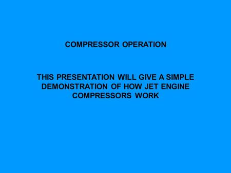 COMPRESSOR OPERATION THIS PRESENTATION WILL GIVE A SIMPLE DEMONSTRATION OF HOW JET ENGINE COMPRESSORS WORK.