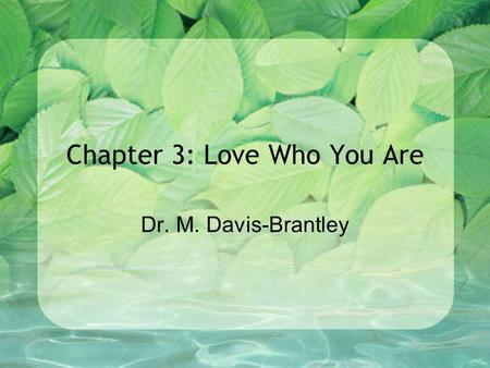 Chapter 3: Love Who You Are Dr. M. Davis-Brantley.