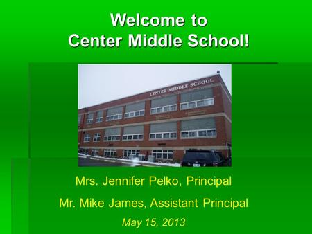 Welcome to Center Middle School! Mrs. Jennifer Pelko, Principal Mr. Mike James, Assistant Principal May 15, 2013.