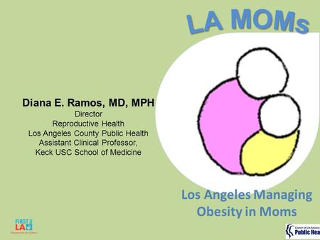 Diana E. Ramos, MD, MPH Director Reproductive Health Los Angeles County Public Health Assistant Clinical Professor, Keck USC School of Medicine Los Angeles.