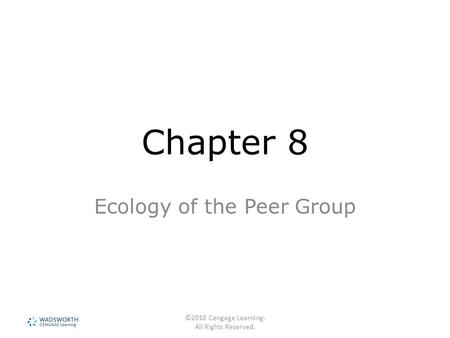 ©2010 Cengage Learning. All Rights Reserved. Chapter 8 Ecology of the Peer Group.