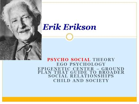 PSYCHO SOCIAL THEORY EGO PSYCHOLOGY EPIGENETIC CENTER – GROUND PLAN THAT GUIDE TO BROADER SOCIAL RELATIONSHIPS CHILD AND SOCIETY Erik Erikson.