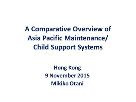 A Comparative Overview of Asia Pacific Maintenance/ Child Support Systems Hong Kong 9 November 2015 Mikiko Otani.