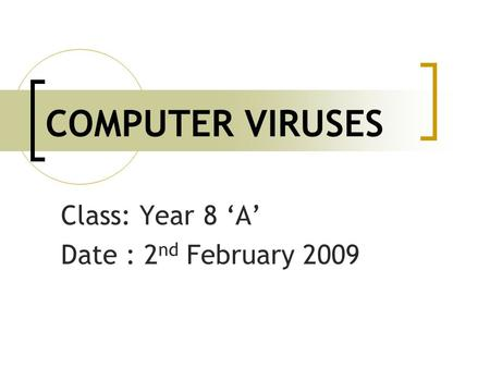 COMPUTER VIRUSES Class: Year 8 'A' Date : 2 nd February 2009.