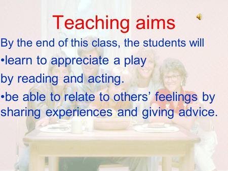 Teaching aims By the end of this class, the students will learn to appreciate a play by reading and acting. be able to relate to others' feelings by sharing.