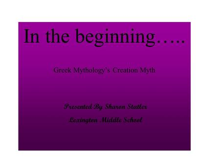 In the beginning….. Greek Mythology's Creation Myth Presented By Sharon Statler Lexington Middle School.