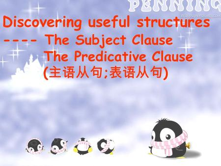 Discovering useful structures ---- The Subject Clause The Predicative Clause ( 主语从句 ; 表语从句 )