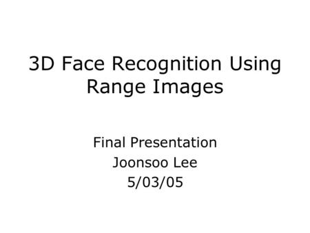3D Face Recognition Using Range Images Final Presentation Joonsoo Lee 5/03/05.