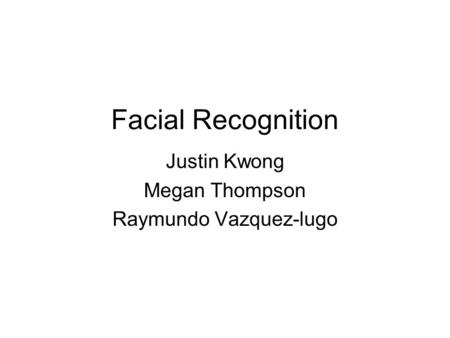 Facial Recognition Justin Kwong Megan Thompson Raymundo Vazquez-lugo.