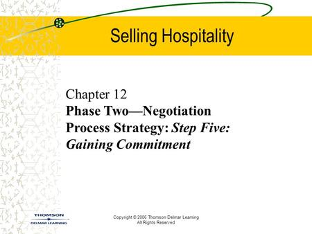 Copyright © 2006 Thomson Delmar Learning All Rights Reserved Selling Hospitality Chapter 12 Phase Two—Negotiation Process Strategy: Step Five: Gaining.