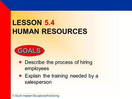 © South-Western Educational Publishing GOALS LESSON 5.4 HUMAN RESOURCES  Describe the process of hiring employees  Explain the training needed by a salesperson.