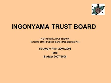 INGONYAMA TRUST BOARD A Schedule 3A Public Entity In terms of the Public Finance Management Act Strategic Plan 2007/2008 and Budget 2007/2008.