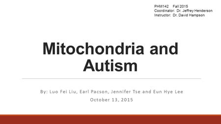 Mitochondria and Autism By: Luo Fei Liu, Earl Pacson, Jennifer Tse and Eun Hye Lee October 13, 2015 PHM142 Fall 2015 Coordinator: Dr. Jeffrey Henderson.
