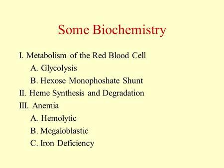Some Biochemistry I. Metabolism of the Red Blood Cell A. Glycolysis B. Hexose Monophoshate Shunt II. Heme Synthesis and Degradation III. Anemia A. Hemolytic.