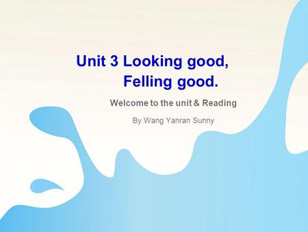 Unit 3 Looking good, Felling good. Welcome to the unit & Reading By Wang Yanran Sunny.