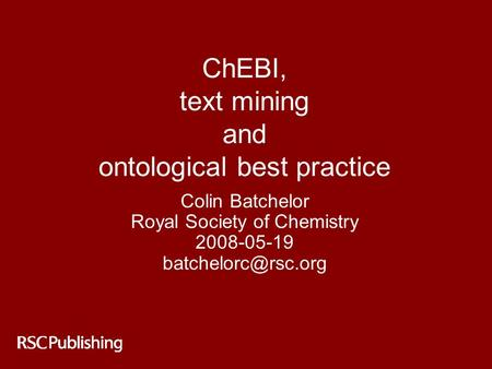 ChEBI, text mining and ontological best practice Colin Batchelor Royal Society of Chemistry 2008-05-19