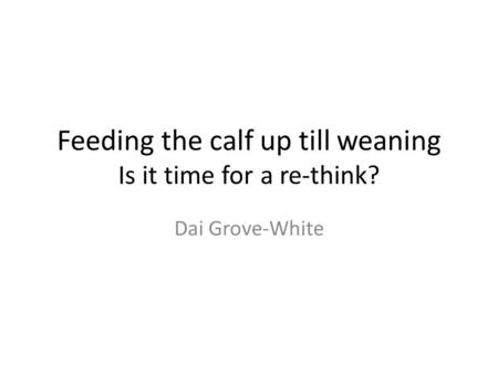 Feeding the calf up till weaning Is it time for a re-think? Dai Grove-White.