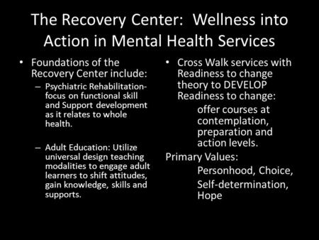 The Recovery Center: Wellness into Action in Mental Health Services Foundations of the Recovery Center include: – Psychiatric Rehabilitation- focus on.