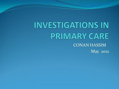 CONAN HASSIM May 2012. AIMS By the end of this session, I hope you are More confident about primary care investigations. Provide some knowledge helpful.