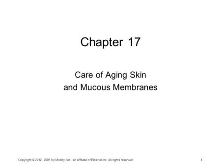 Chapter 17 Care of Aging Skin and Mucous Membranes Copyright © 2012, 2008 by Mosby, Inc., an affiliate of Elsevier Inc. All rights reserved. 1.