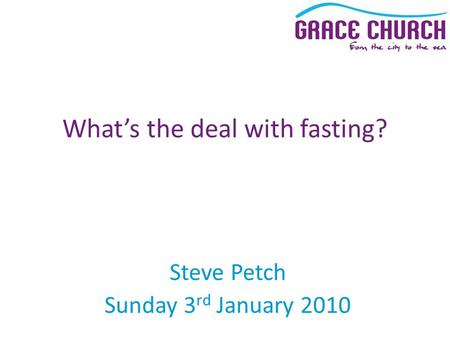 Steve Petch Sunday 3 rd January 2010 What's the deal with fasting?
