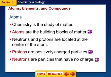 Atoms  Chemistry is the study of matter. Atoms, Elements, and Compounds  Atoms are the building blocks of matter. Section 1 Chemistry in Biology  Neutrons.