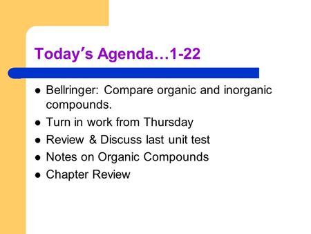 Today's Agenda…1-22 Bellringer: Compare organic and inorganic compounds. Turn in work from Thursday Review & Discuss last unit test Notes on Organic Compounds.