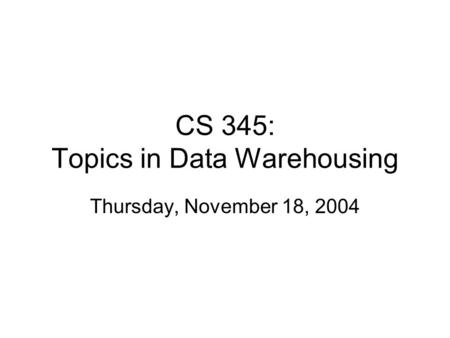 CS 345: Topics in Data Warehousing Thursday, November 18, 2004.