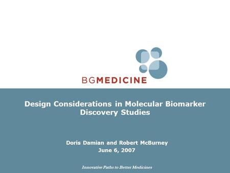 Innovative Paths to Better Medicines Design Considerations in Molecular Biomarker Discovery Studies Doris Damian and Robert McBurney June 6, 2007.