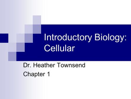 Introductory Biology: Cellular Dr. Heather Townsend Chapter 1.