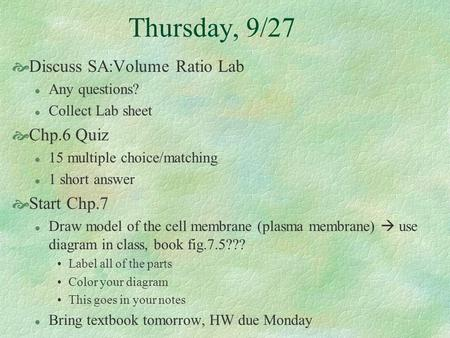 Thursday, 9/27  Discuss SA:Volume Ratio Lab l Any questions? l Collect Lab sheet  Chp.6 Quiz l 15 multiple choice/matching l 1 short answer  Start Chp.7.