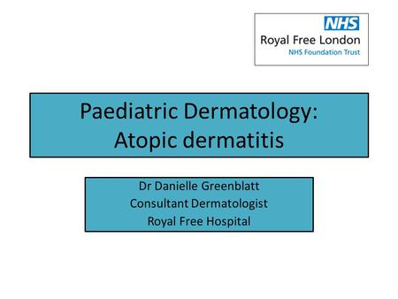 Paediatric Dermatology: Atopic dermatitis Dr Danielle Greenblatt Consultant Dermatologist Royal Free Hospital.