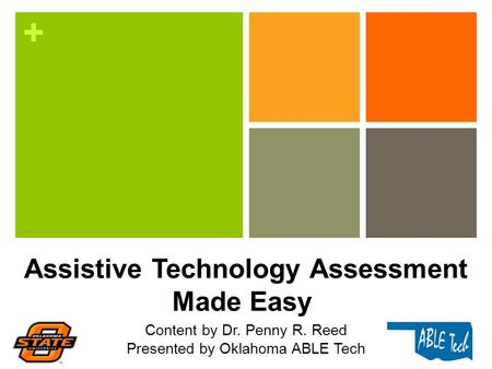 + Assistive Technology Assessment Made Easy Content by Dr. Penny R. Reed Presented by Oklahoma ABLE Tech.