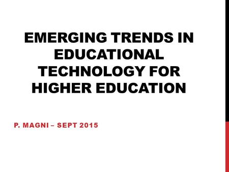 EMERGING TRENDS IN EDUCATIONAL TECHNOLOGY FOR HIGHER EDUCATION P. MAGNI – SEPT 2015.