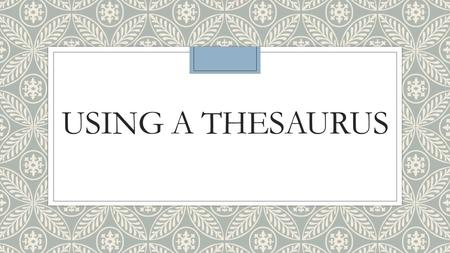 "USING A THESAURUS. What is a thesaurus? ◦A thesaurus is a resource that lists groups of synonyms (Oxford English Dictionary). ◦A synonym is ""a word or."