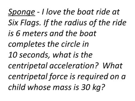 Sponge - I love the boat ride at Six Flags. If the radius of the ride is 6 meters and the boat completes the circle in 10 seconds, what is the centripetal.